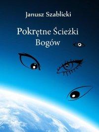 Pokrętne ścieżki bogów - Janusz Szablicki - ebook