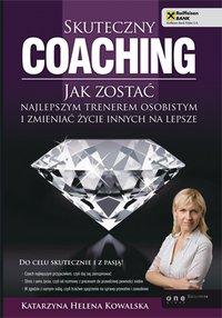 Skuteczny coaching. Jak zostać najlepszym trenerem osobistym i zmieniać życie innych na lepsze - Katarzyna Helena Kowalska - ebook