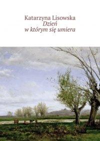 Dzień wktórym się umiera - Katarzyna Lisowska - ebook