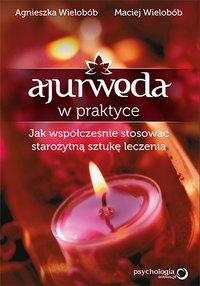 Ajurweda w praktyce. Jak współcześnie stosować starożytną sztukę leczenia - Agnieszka Wielobób - ebook