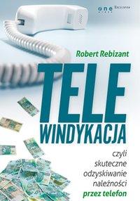 Telewindykacja, czyli skuteczne odzyskiwanie należności przez telefon - Robert Rebizant - ebook