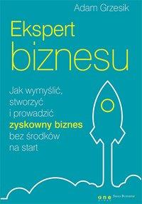 Ekspert biznesu. Jak wymyślić, stworzyć i prowadzić zyskowny biznes bez środków na start - Adam Grzesik - ebook