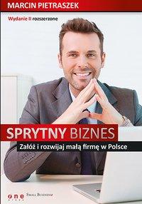 Sprytny biznes. Załóż i rozwijaj małą firmę w Polsce. Wydanie II rozszerzone - Marcin Pietraszek - ebook