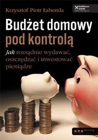 Budżet domowy pod kontrolą. Jak rozsądnie wydawać, oszczędzać i inwestować pieniądze - Krzysztof Piotr Łabenda - ebook