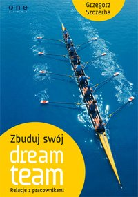 Zbuduj swój dream team. Relacje z pracownikami - Grzegorz Szczerba - ebook