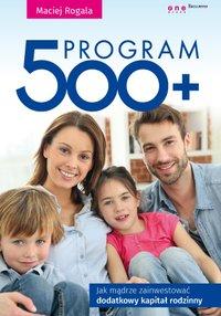 Program 500+. Jak mądrze zainwestować dodatkowy kapitał rodzinny - Maciej Rogala - ebook