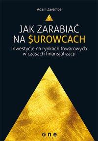 Jak zarabiać na surowcach? Inwestycje na rynkach towarowych w czasach finansjalizacji - Adam Zaremba - ebook