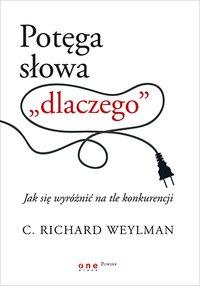 """Potęga słowa """"dlaczego"""". Jak się wyróżnić na tle konkurencji - C. Richard Weylman - ebook"""