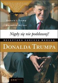 Nigdy się nie poddawaj! Receptura sukcesu według Donalda Trumpa - Donald J. Trump - ebook