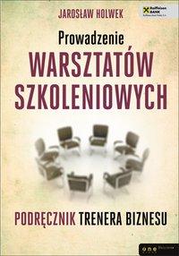 Prowadzenie warsztatów szkoleniowych. Podręcznik trenera biznesu - Jarosław Holwek - ebook