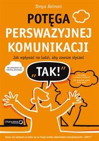 """Potęga perswazyjnej komunikacji. Jak wpływać na ludzi, aby zawsze słyszeć """"TAK!"""" - Tonya Reiman - ebook"""