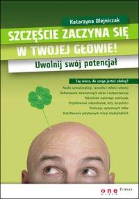 Szczęście zaczyna się w Twojej głowie! Uwolnij swój potencjał - Katarzyna Olejniczak - ebook