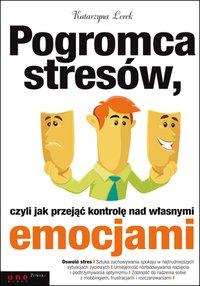 Pogromca stresów, czyli jak przejąć kontrolę nad własnymi emocjami - Katarzyna Lorek - ebook