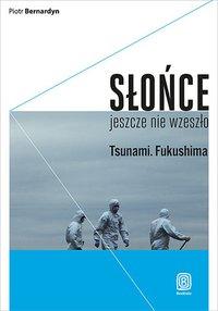 Słońce jeszcze nie wzeszło. Tsunami. Fukushima - Piotr Bernardyn - ebook