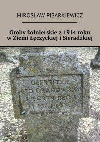 Groby żołnierskie z1914roku wZiemi Łęczyckiej iSieradzkiej - Mirosław Pisarkiewicz - ebook