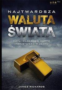 Najtwardsza waluta świata, czyli dlaczego warto inwestować w złoto - James Rickards - ebook
