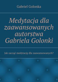 Medytacja dla zaawansowanych autorstwa Gabriela Golonki - Gabriel Golonka - ebook