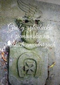 Groby szlacheckie iziemiańskie na polskich cmentarzach - Mirosław Pisarkiewicz - ebook