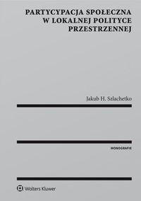Partycypacja społeczna w lokalnej polityce przestrzennej - Jakub H. Szlachetko - ebook