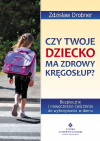 Czy Twoje dziecko ma zdrowy kręgosłup? Bezpieczne ćwiczenia do stosowania w domu - Zdzisław Drobner - ebook