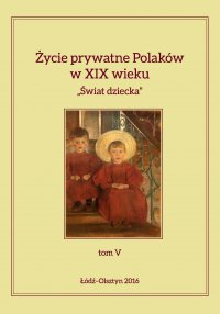 """Życie prywatne Polaków w XIX wieku. """"Świat dziecka"""", tom V - Jarosław Kita - ebook"""