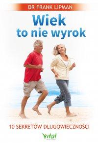 Wiek to nie wyrok. 10 sekretów długowieczności - dr Frank Lipman - ebook