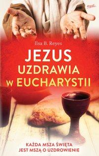 Jezus uzdrawia w Eucharystii - Ilsa B. Reyes - ebook