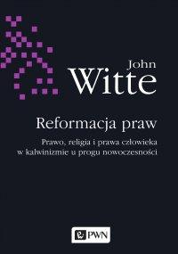 Reformacja praw. Prawo, religia i prawa człowieka w kalwinizmie u progu nowoczesności