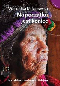Na początku jest koniec. Na szlakach duchowości Majów - Weronika Mliczewska - ebook
