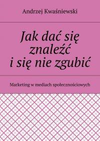 Jak dać się znaleźć isięnie zgubić - Andrzej Kwaśniewski - ebook