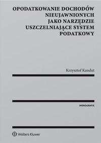 Opodatkowanie dochodów nieujawnionych jako narzędzie uszczelniające system podatkowy - Krzysztof Kandut - ebook