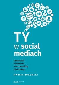Ty w social mediach. Podręcznik budowania marki osobistej dla każdego - Marcin Żukowski - ebook