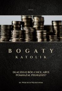 Bogaty katolik - Dlaczego Bóg Chce Abyś Pomnażał Pieniądze - ks. Wojciech Węgrzyniak - audiobook