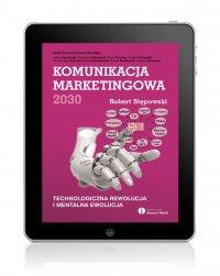 Komunikacja marketingowa 2030. Technologiczna rewolucja i mentalna ewolucja - Robert Stępowski - ebook