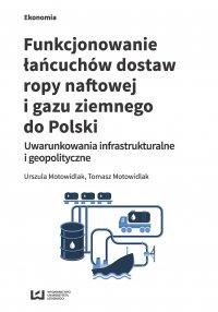 Funkcjonowanie łańcuchów dostaw ropy naftowej i gazu ziemnego do Polski. Uwarunkowania infrastrukturalne i geopolityczne - Urszula Motowidlak - ebook