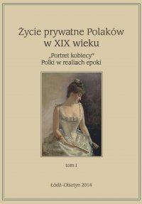 """Życie prywatne Polaków w XIX w. """"Portret kobiecy"""" Polki w realiach epoki. Tom 1"""