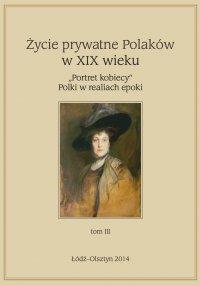 """Życie prywatne Polaków w XIX w. """"Portret kobiecy"""" Polki w realiach epoki. Tom 3"""