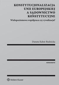 Konstytucjonalizacja Unii Europejskiej a sądownictwo konstytucyjne. Wielopoziomowa współpraca czy rywalizacja? - Danuta Kabat-Rudnicka - ebook