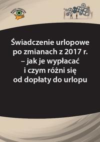 Świadczenie urlopowe po zmianach z 2017 r. – jak je wypłacać i czym różni się od dopłaty do urlopu - Agnieszka Fulara-Jaroszyńska - ebook