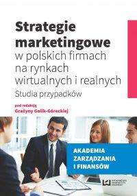 Strategie marketingowe w polskich firmach na rynkach wirtualnych i realnych. Studia przypadków