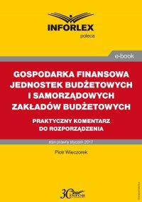 Gospodarka finansowa jednostek budżetowych i samorządowych zakładów budżetowych – praktyczny komentarz do rozporządzenia