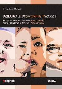 Dziecko z dysmorfią twarzy. Badania empiryczne uwarunkowań jego percepcji u matek i nauczycieli