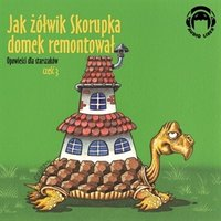 Jak żółwik Skorupka domek remontował. Opowieści dla starszaków. Część 3