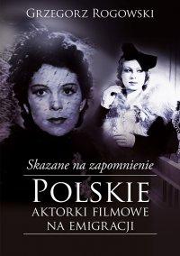 Skazane na zapomnienie. Polskie aktorki filmowe na emigracji - Grzegorz Rogowski - ebook