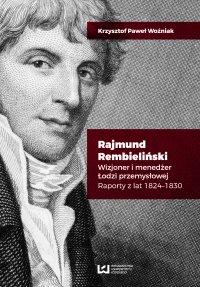 Rajmund Rembieliński. Wizjoner i menedżer Łodzi przemysłowej. Raporty z lat 1824-1830 - Krzysztof Paweł Woźniak - ebook