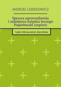 Sprawa uprowadzenia izabójstwa księdza Jerzego Popiełuszki (raport) - Andrzej Lebiedowicz - ebook