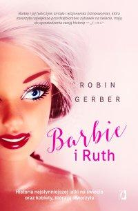 Barbie i Ruth. Historia najsłynniejszej lalki na świecie oraz kobiety, która ją stworzyła - Robin Gerber - ebook