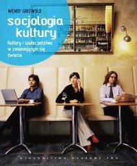 Socjologia kultury. Kultury i społeczeństwa w zmieniającym się świecie - Wendy Griswold - ebook