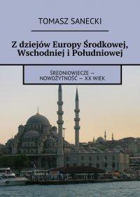 Z dziejów Europy Środkowej, Wschodniej i Południowej - Tomasz Sanecki - ebook