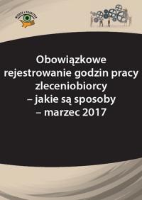 Obowiązkowe rejestrowanie godzin pracy zleceniobiorcy – jakie są sposoby - marzec 2017 - Katarzyna Wrońska-Zblewska - ebook
